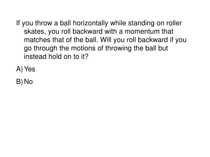 If you throw a ball horizontally while standing on roller skates, you roll backward with a momentum that matches that of the ball. Will you roll backward if you go through the motions of throwing the ball but instead hold on to it?
