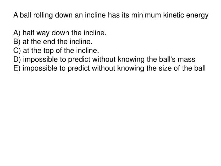 A ball rolling down an incline has its minimum kinetic energy