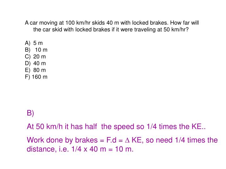 A car moving at 100 km/hr skids 40 m with locked brakes. How far will the car skid with locked brakes if it were traveling at 50 km/hr?