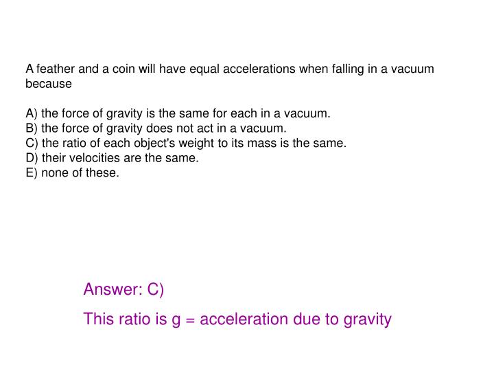A feather and a coin will have equal accelerations when falling in a vacuum because