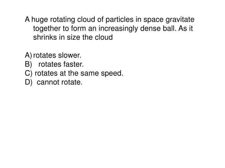 A huge rotating cloud of particles in space gravitate together to form an increasingly dense ball. As it shrinks in size the cloud