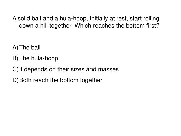 A solid ball and a hula-hoop, initially at rest, start rolling down a hill together. Which reaches the bottom first?