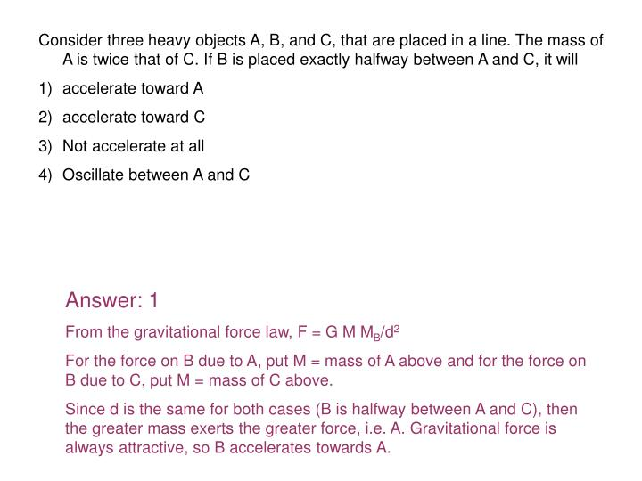 Consider three heavy objects A, B, and C, that are placed in a line. The mass of A is twice that of C. If B is placed exactly halfway between A and C, it will
