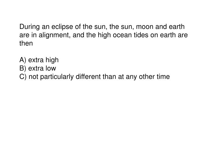 During an eclipse of the sun, the sun, moon and earth are in alignment, and the high ocean tides on earth are then