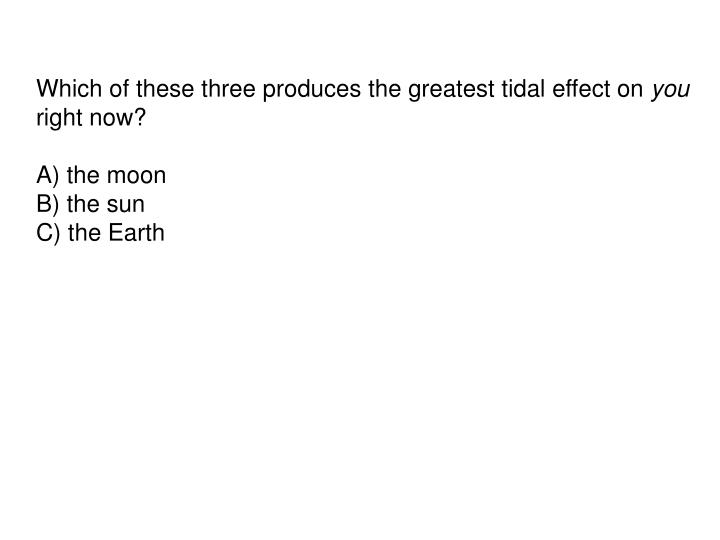 Which of these three produces the greatest tidal effect on