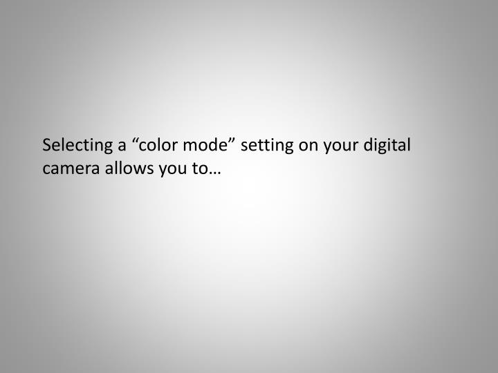 "Selecting a ""color mode"" setting on your digital camera allows you"