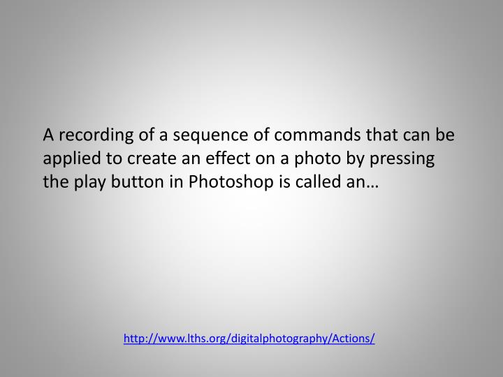 A recording of a sequence of commands that can be applied to create an effect on a photo by pressing the play