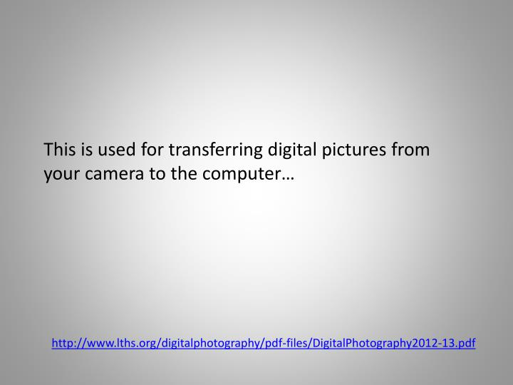 This is used for transferring digital pictures from your camera to the