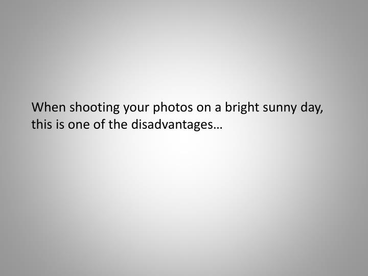 When shooting your photos on a bright sunny day, this is one of the