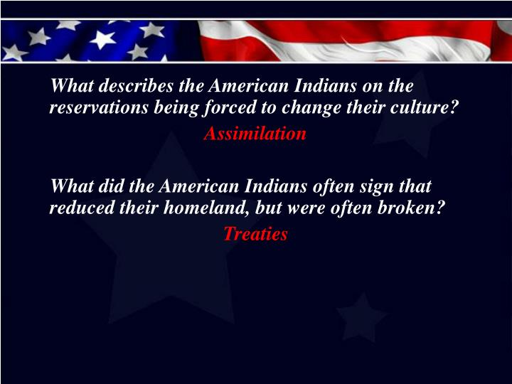 What describes the American Indians on the reservations being forced to change their culture?