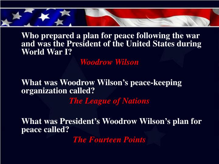 Who prepared a plan for peace following the war and was the President of the United States during World War I?