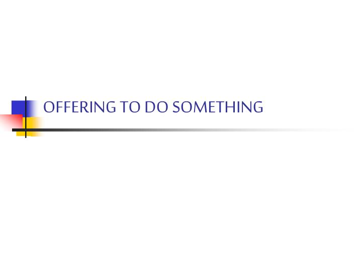Offering to do something