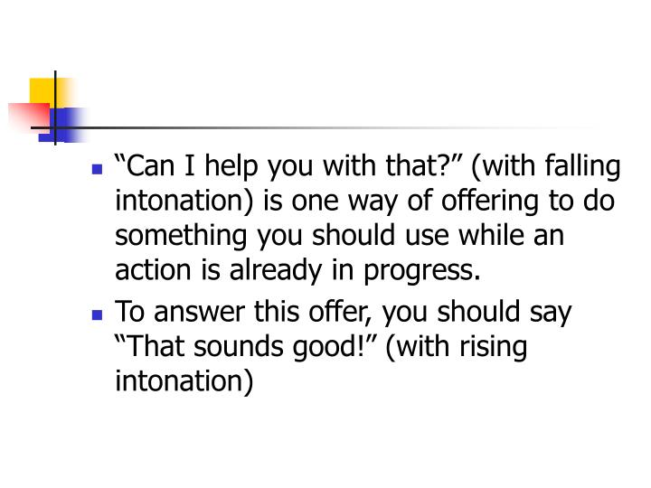 """""""Can I help you with that?"""" (with falling intonation) is one way of offering to do something you should use while an action is already in progress."""