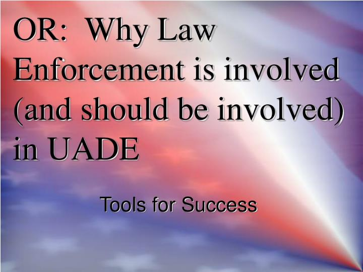 Or why law enforcement is involved and should be involved in uade