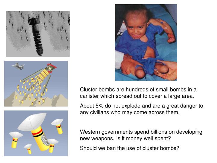 Cluster bombs are hundreds of small bombs in a canister which spread out to cover a large area.
