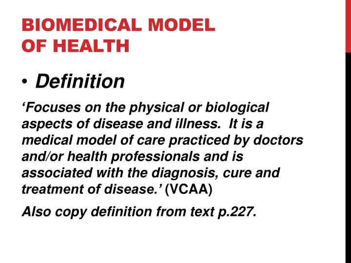 the biomedical model The biomedical model of health the medical, or as it has more properly become known, the 'biomedical' or 'scientific' model, draws upon biochemical explanations of ill health as the basis for treatment and intervention, as opposed to the focus of other forms of non-allopathic medicine (see alternative or complementary medicine .