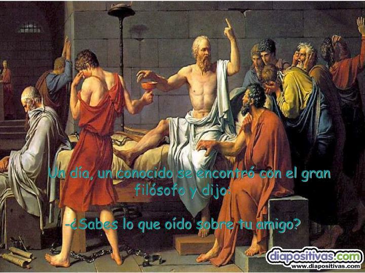 Un día, un conocido se encontró con el gran filósofo y dijo: