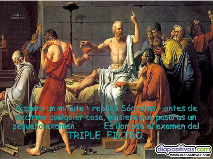 -Espera un minuto - replicó Sócrates - antes de decirme cualquier cosa, quisiera que pasaras un pequeño examen.           Es llamado el examen del