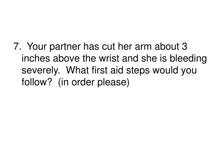 7.  Your partner has cut her arm about 3 inches above the wrist and she is bleeding severely.  What first aid steps would you follow?  (in order please)