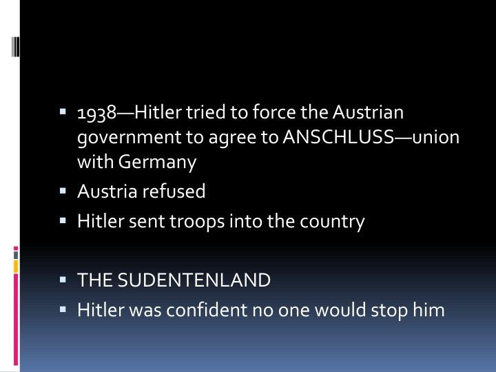 1938—Hitler tried to force the Austrian government to agree to ANSCHLUSS—union with