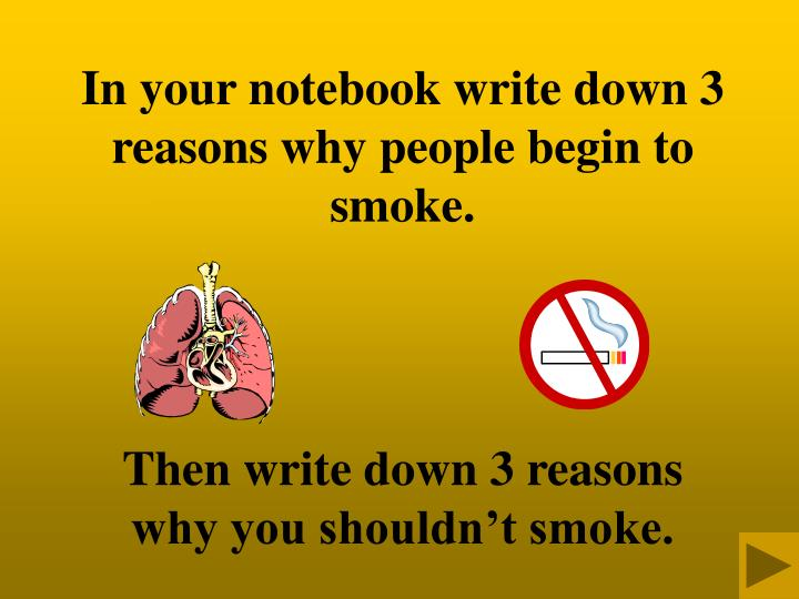 In your notebook write down 3 reasons why people begin to smoke.