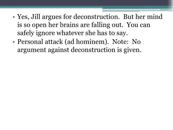 Yes, Jill argues for deconstruction.  But her mind is so open her brains are falling out.  You can safely ignore whatever she has to say.