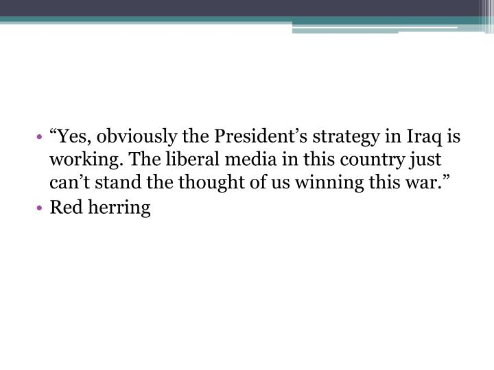 """""""Yes, obviously the President's strategy in Iraq is working. The liberal media in this country just can't stand the thought of us winning this war."""""""