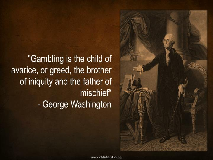 """""""Gambling is the child of avarice, or greed, the brother of iniquity and the father of mischief"""""""