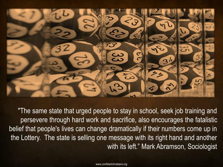 """""""The same state that urged people to stay in school, seek job training and persevere through hard work and sacrifice, also encourages the fatalistic belief that people's lives can change dramatically if their numbers come up in the Lottery. The state is selling one message with its right hand and another with its left."""" Mark Abramson, Sociologist"""