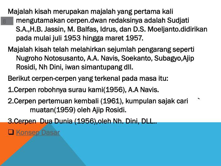 Majalah kisah merupakan majalah yang pertama kali mengutamakan cerpen.dwan redaksinya adalah Sudjati S.A.,H.B. Jassin, M. Balfas, Idrus, dan D.S. Moeljanto.didirikan pada mulai juli 1953 hingga maret 1957.