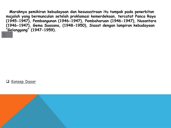 """Maraknya pemikiran kebudayaan dan kesusastraan itu tampak pada penerbitan majalah yang bermunculan setelah proklamasi kemerdekaan, tercatat Panca Raya (1945-1947), Pembangunan (1946-1947), Pembaharuan (1946-1947), Nusantara (1946-1947), Gema Suasana, (1948-1950), Siasat dengan lampiran kebudayaan """"Gelanggang"""" (1947-1959)."""