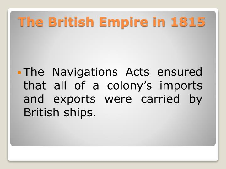 The Navigations Acts ensured that all of a colony's imports and exports were carried by British ships.