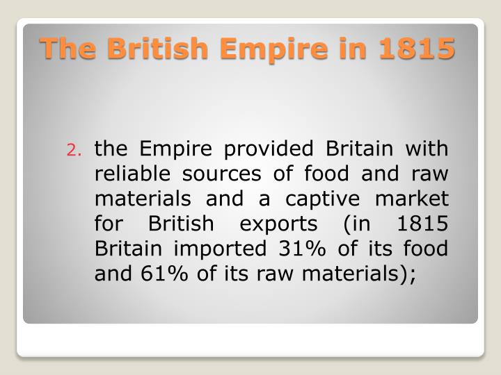 the Empire provided Britain with reliable sources of food and raw materials and a captive market for British exports (in 1815 Britain imported 31% of its food and 61% of its raw materials);