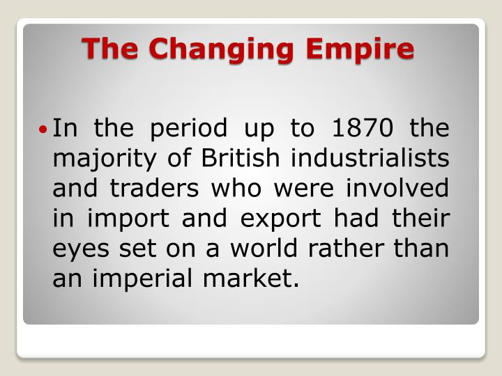 In the period up to 1870 the majority of British industrialists and traders who were involved in import and export had their eyes set on a world rather than an imperial market.