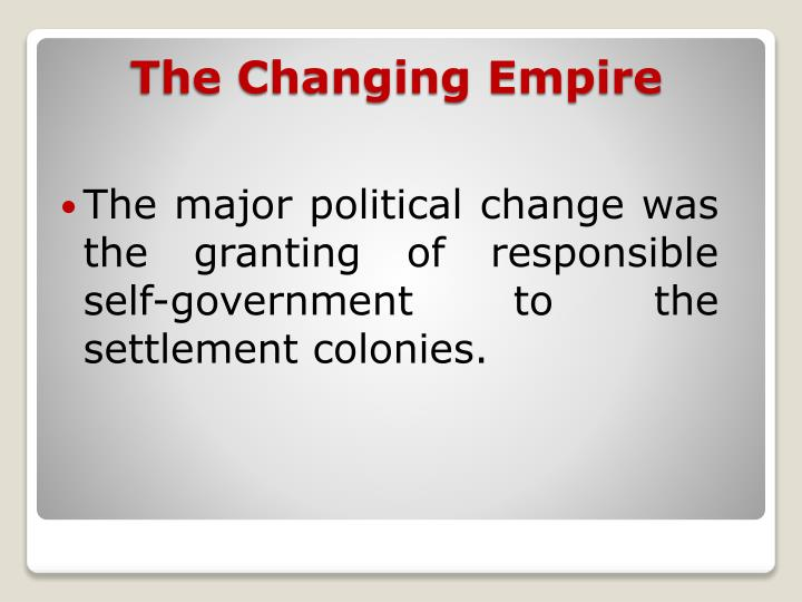 The major political change was the granting of responsible self-government to the settlement colonies.