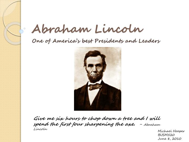 """abraham lincoln leadership essay Lincoln/essays/biography/8 nps abraham lincoln nd 04 june 2014 phillips, donald t """"lincoln on leadership"""" zentner, scot j lincolns virtues: an ethical biography winter 2004 04 june 2014 lincoln was born on february 12, 1809 in a log cabin close to hodgenville, kentucky his family confronted numerous hardships."""