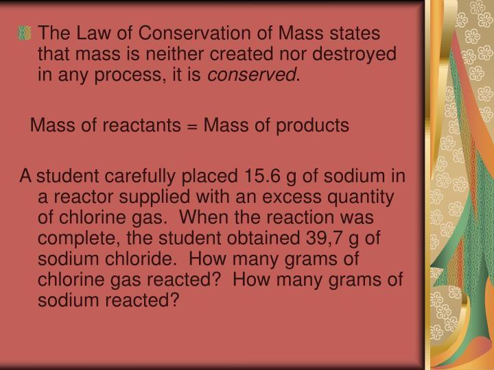 The Law of Conservation of Mass states that mass is neither created nor destroyed in any process, it is
