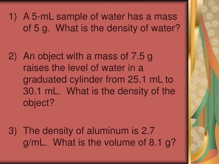 A 5-mL sample of water has a mass of 5 g.  What is the density of water?