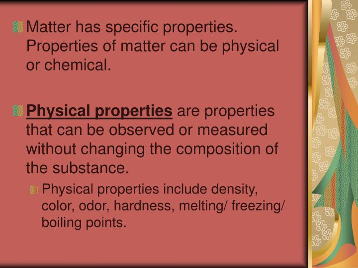 Matter has specific properties.  Properties of matter can be physical or chemical.