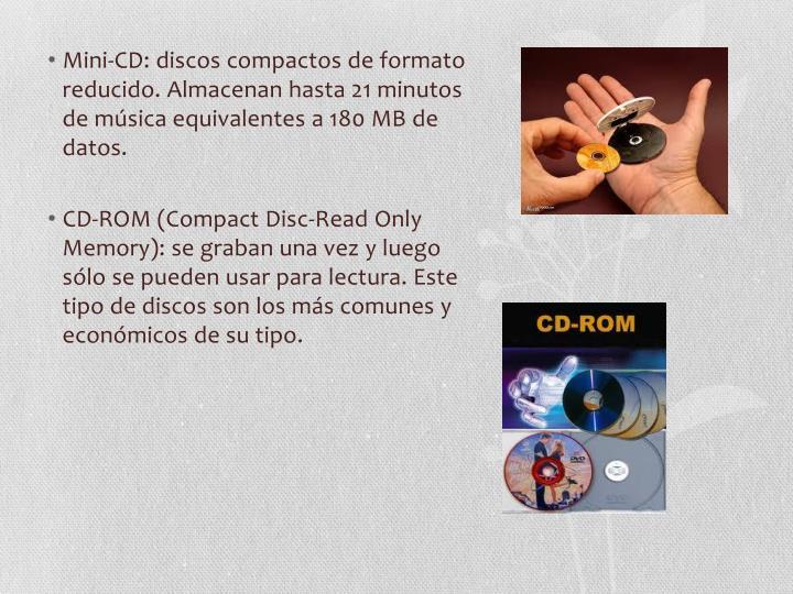 Mini-CD: discos compactos de formato reducido. Almacenan hasta 21 minutos de música equivalentes a 180 MB de datos.