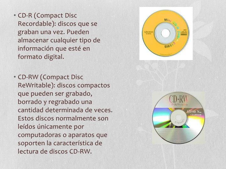CD-R (Compact Disc Recordable): discos que se graban una vez. Pueden almacenar cualquier tipo de información que esté en formato digital.