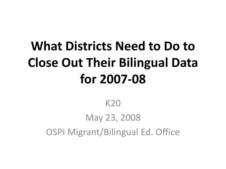 What districts need to do to close out their bilingual data for 2007 08
