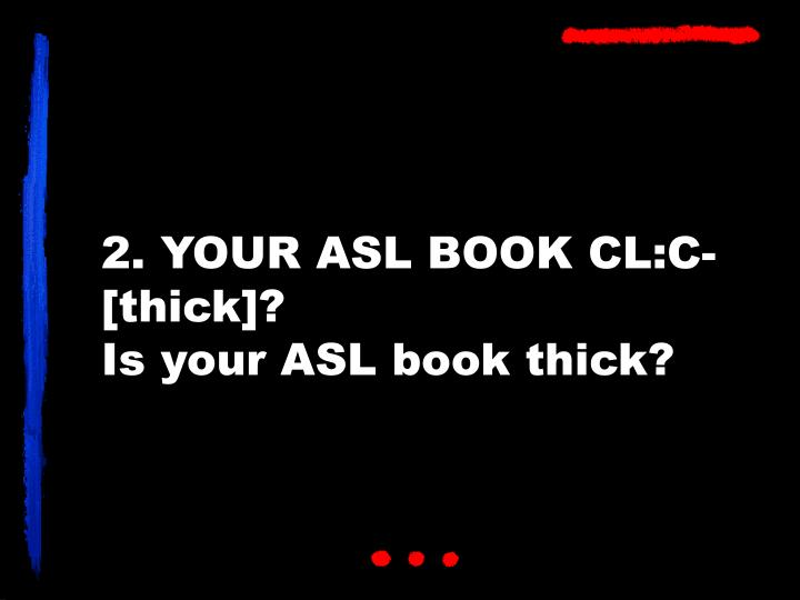 2. YOUR ASL BOOK CL:C-[thick]?