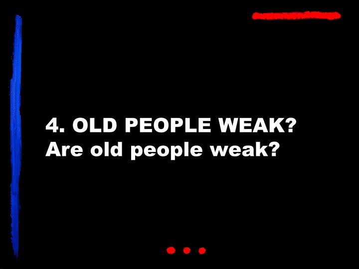 4. OLD PEOPLE WEAK?