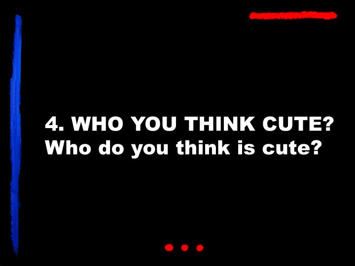 4. WHO YOU THINK CUTE?