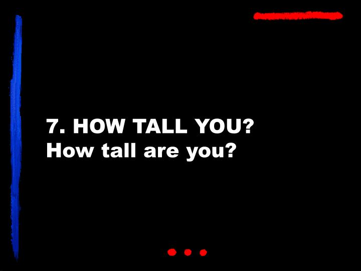 7. HOW TALL YOU?