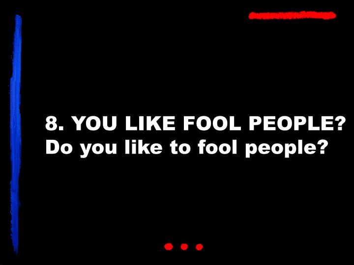 8. YOU LIKE FOOL PEOPLE?