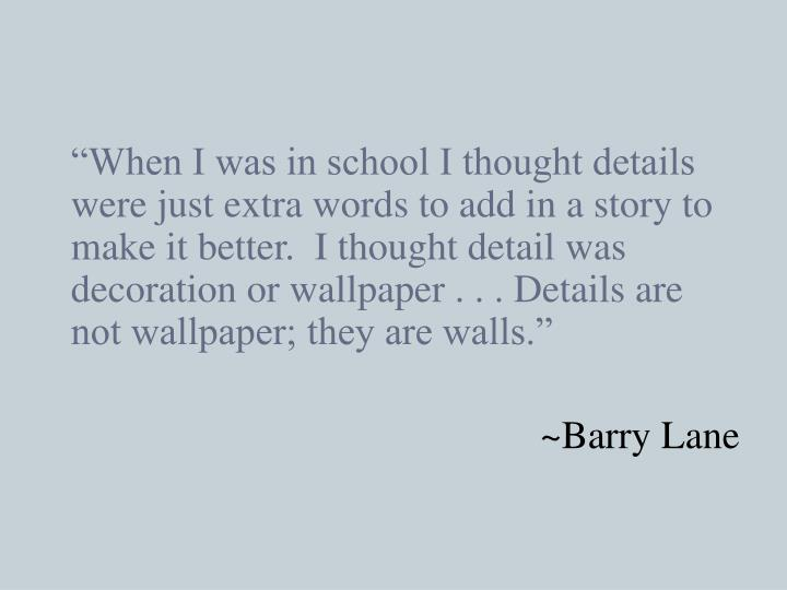 """""""When I was in school I thought details were just extra words to add in a story to make it better.  I thought detail was decoration or wallpaper . . . Details are not wallpaper; they are walls."""""""