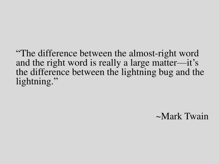 """""""The difference between the almost-right word and the right word is really a large matter—it's the difference between the lightning bug and the lightning."""""""