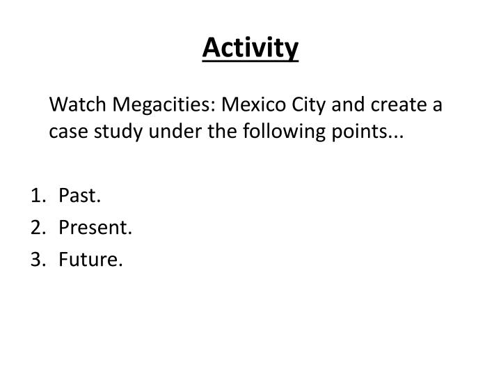 megacity case studies One case study of a contemporary mega-city experiencing rapid growth megacity a city with a population of more than 10 million people b the growth and spatial distribution of megacities.